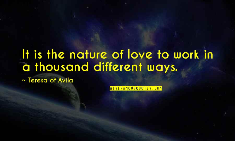 Avila Quotes By Teresa Of Avila: It is the nature of love to work