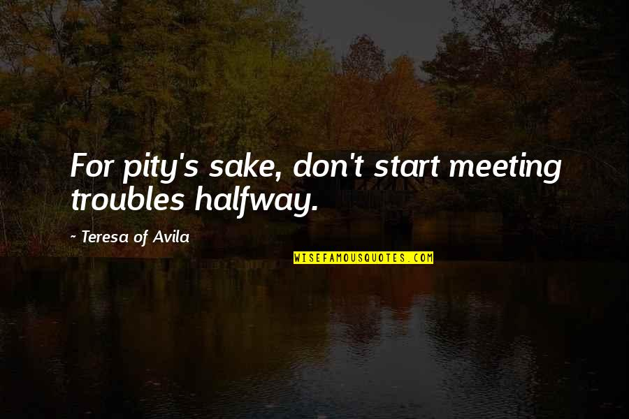 Avila Quotes By Teresa Of Avila: For pity's sake, don't start meeting troubles halfway.