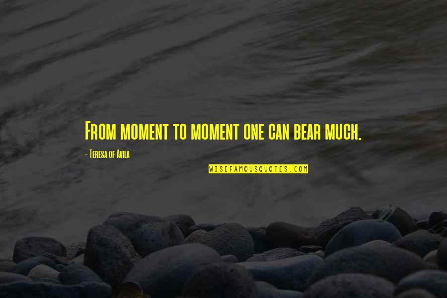 Avila Quotes By Teresa Of Avila: From moment to moment one can bear much.