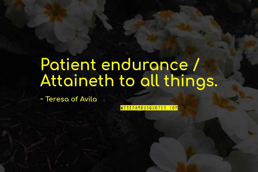 Avila Quotes By Teresa Of Avila: Patient endurance / Attaineth to all things.