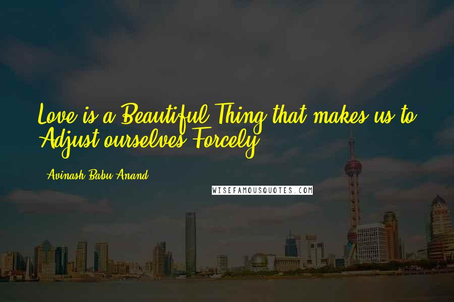 Avinash Babu Anand quotes: Love is a Beautiful Thing that makes us to Adjust ourselves Forcely