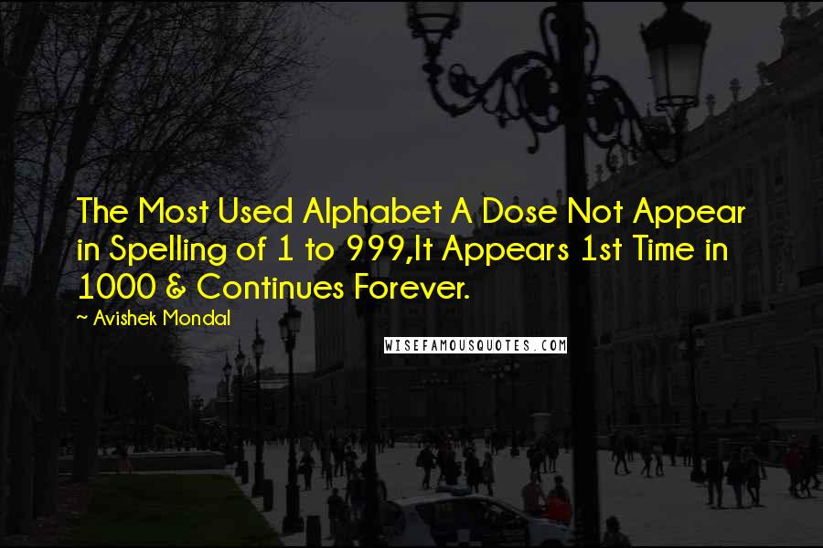 Avishek Mondal quotes: The Most Used Alphabet A Dose Not Appear in Spelling of 1 to 999,It Appears 1st Time in 1000 & Continues Forever.