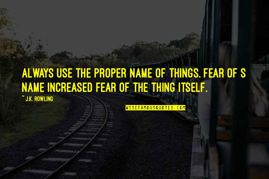 Aviva Saved Quotes By J.K. Rowling: Always use the proper name of things. Fear