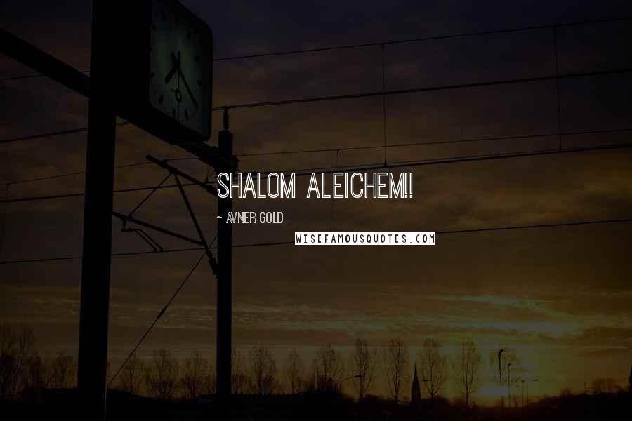 Avner Gold quotes: Shalom Aleichem!!