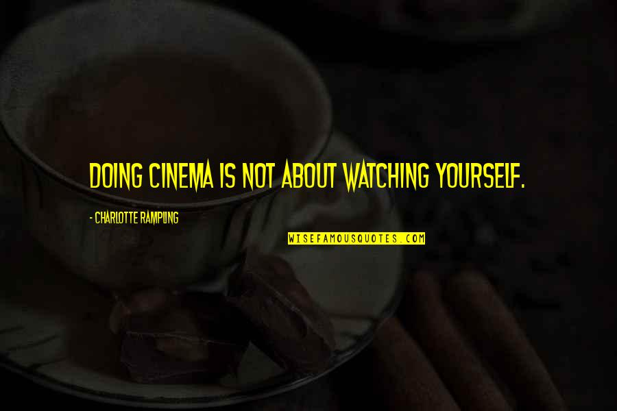 Avoidantly Quotes By Charlotte Rampling: Doing cinema is not about watching yourself.