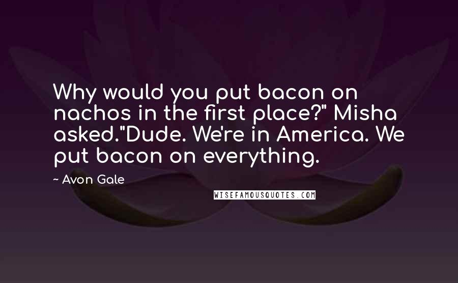 "Avon Gale quotes: Why would you put bacon on nachos in the first place?"" Misha asked.""Dude. We're in America. We put bacon on everything."