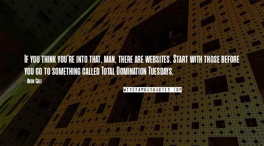 Avon Gale quotes: If you think you're into that, man, there are websites. Start with those before you go to something called Total Domination Tuesdays.