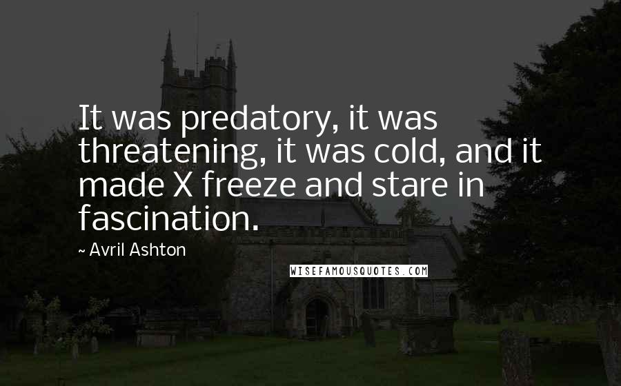 Avril Ashton quotes: It was predatory, it was threatening, it was cold, and it made X freeze and stare in fascination.