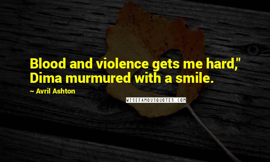 "Avril Ashton quotes: Blood and violence gets me hard,"" Dima murmured with a smile."