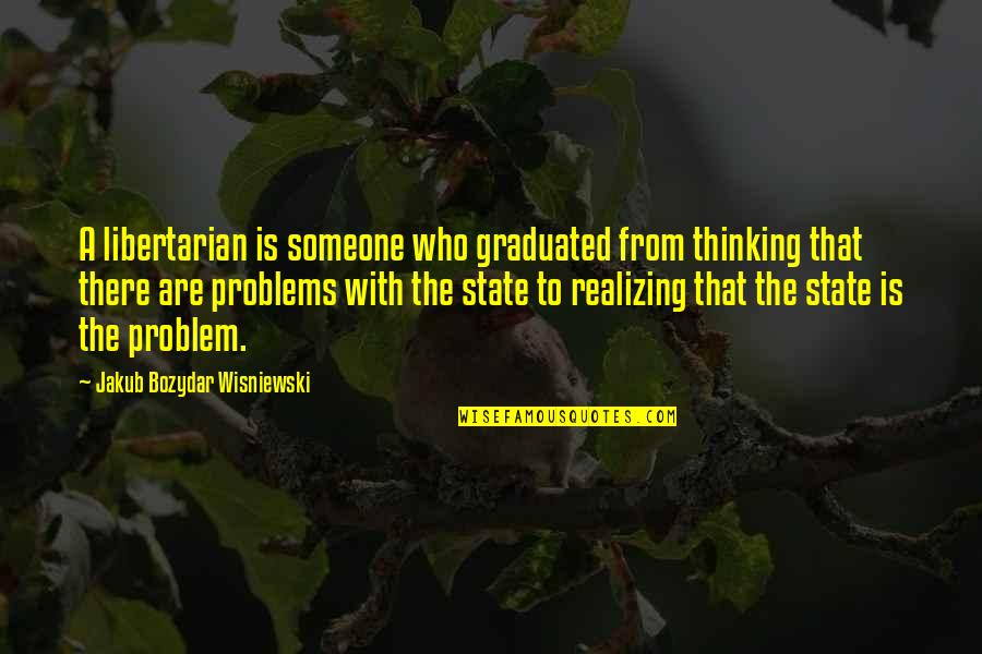 Awake Too Early Quotes By Jakub Bozydar Wisniewski: A libertarian is someone who graduated from thinking