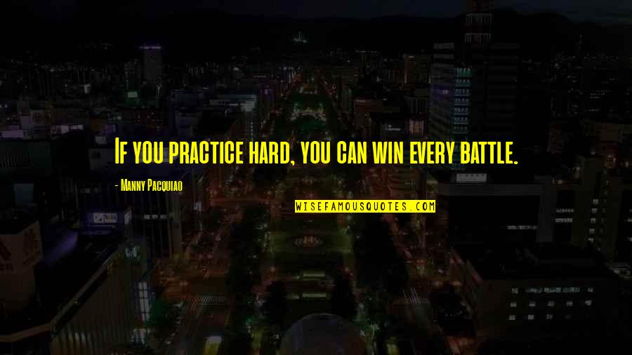 Awake Too Early Quotes By Manny Pacquiao: If you practice hard, you can win every