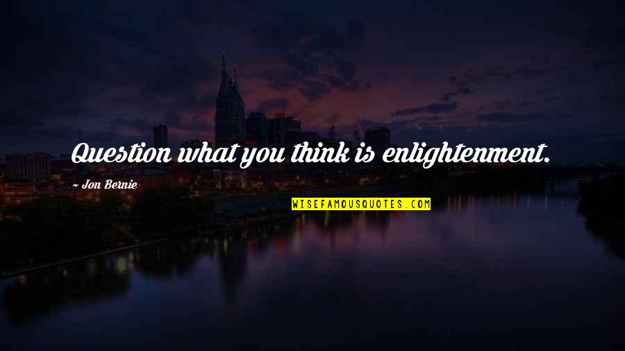 Awakening Enlightenment Quotes By Jon Bernie: Question what you think is enlightenment.