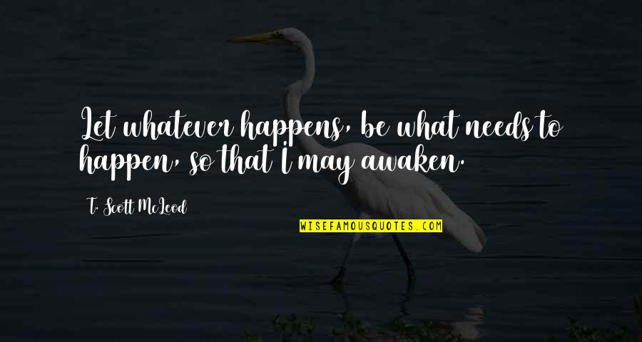 Awakening Enlightenment Quotes By T. Scott McLeod: Let whatever happens, be what needs to happen,