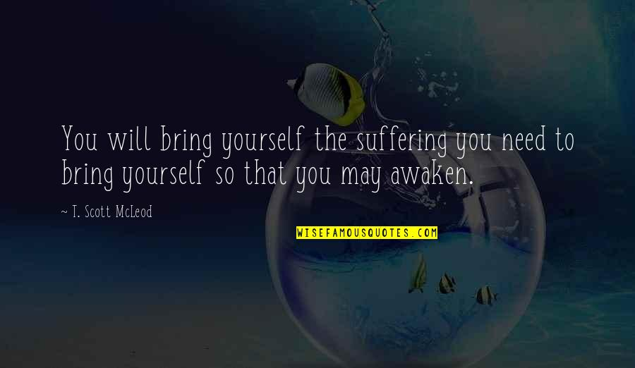 Awakening Enlightenment Quotes By T. Scott McLeod: You will bring yourself the suffering you need