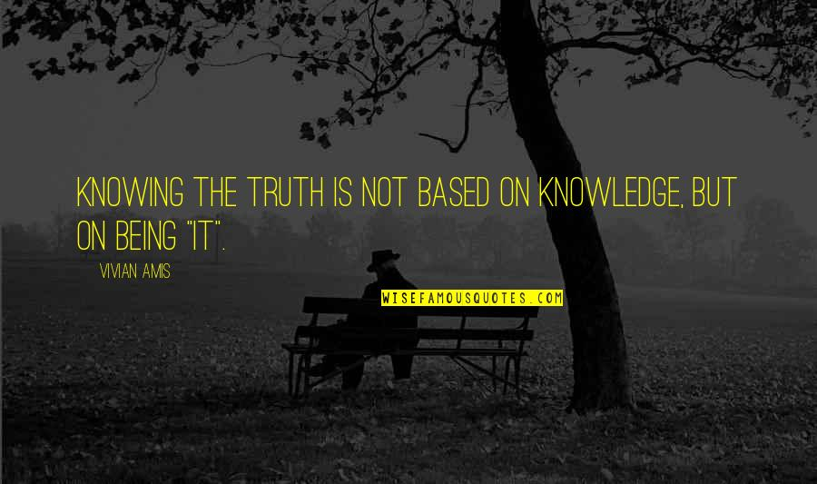 Awakening Enlightenment Quotes By Vivian Amis: Knowing the Truth is not based on knowledge,