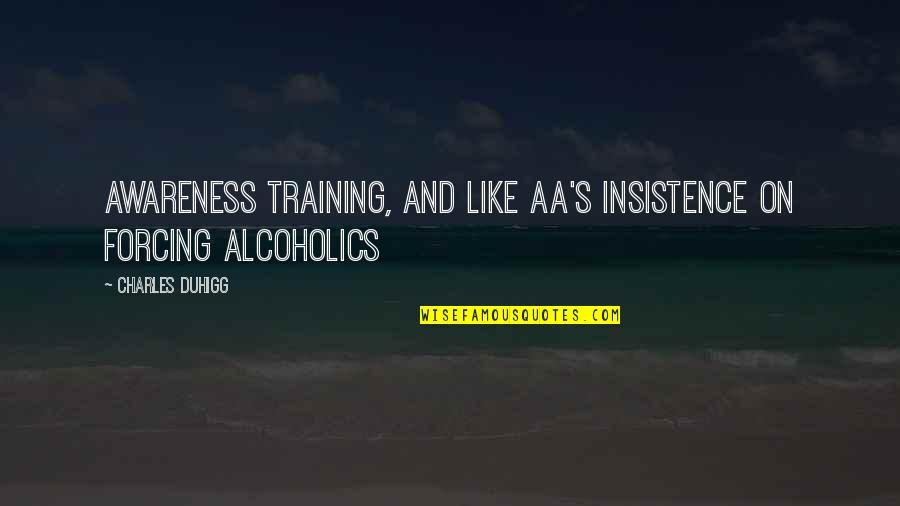 Awareness's Quotes By Charles Duhigg: awareness training, and like AA's insistence on forcing