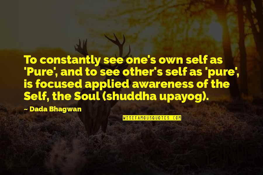 Awareness's Quotes By Dada Bhagwan: To constantly see one's own self as 'Pure',