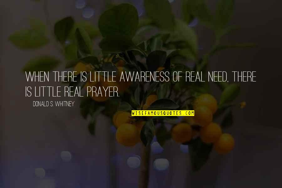 Awareness's Quotes By Donald S. Whitney: When there is little awareness of real need,