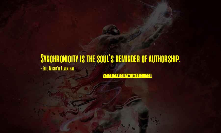 Awareness's Quotes By Eric Micha'el Leventhal: Synchronicity is the soul's reminder of authorship.