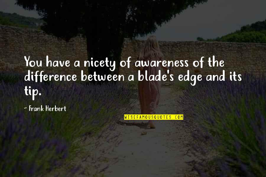Awareness's Quotes By Frank Herbert: You have a nicety of awareness of the