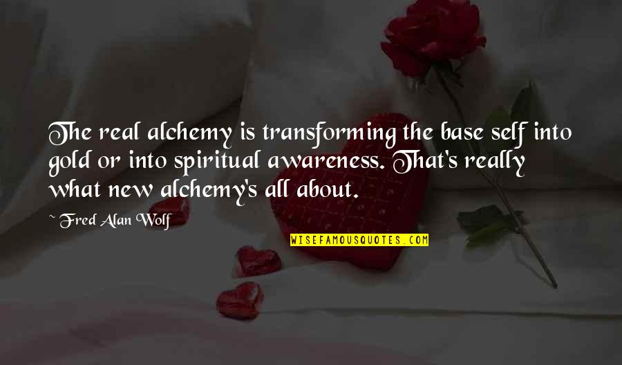 Awareness's Quotes By Fred Alan Wolf: The real alchemy is transforming the base self