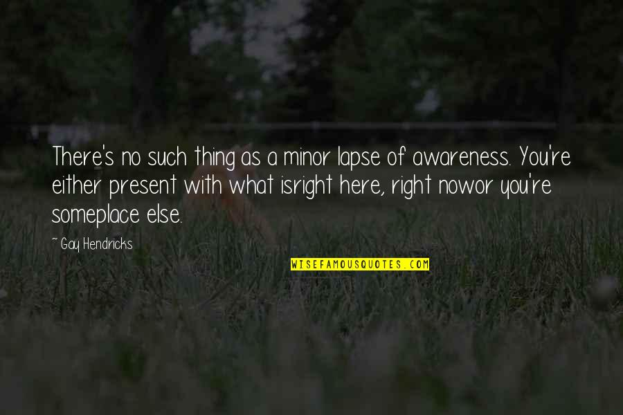 Awareness's Quotes By Gay Hendricks: There's no such thing as a minor lapse