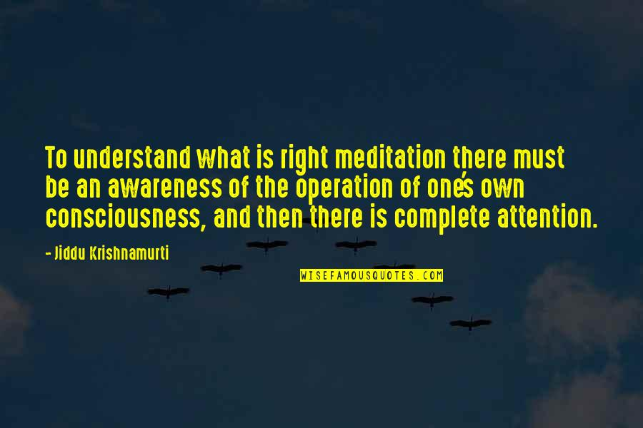 Awareness's Quotes By Jiddu Krishnamurti: To understand what is right meditation there must
