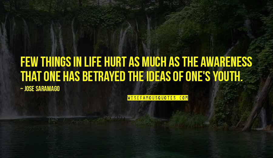 Awareness's Quotes By Jose Saramago: Few things in life hurt as much as