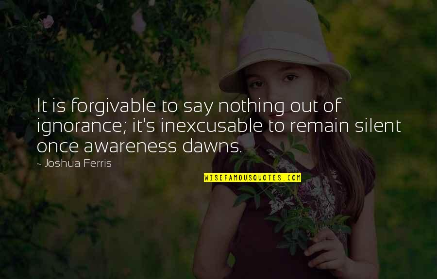 Awareness's Quotes By Joshua Ferris: It is forgivable to say nothing out of