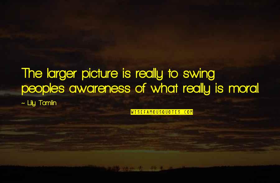 Awareness's Quotes By Lily Tomlin: The larger picture is really to swing people's