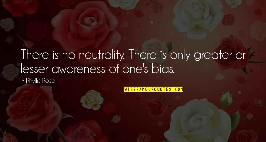 Awareness's Quotes By Phyllis Rose: There is no neutrality. There is only greater