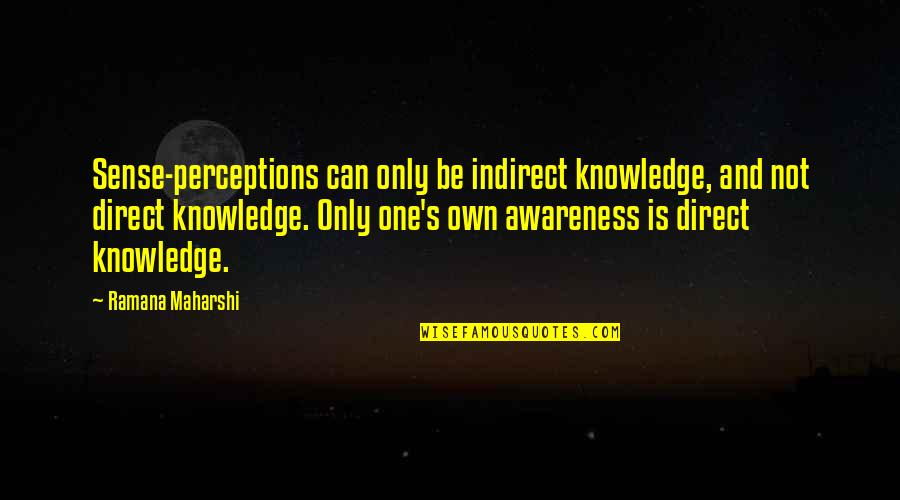 Awareness's Quotes By Ramana Maharshi: Sense-perceptions can only be indirect knowledge, and not