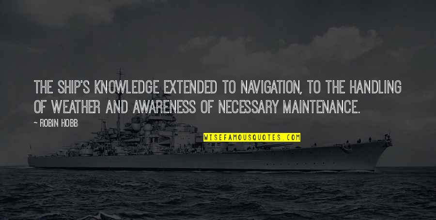 Awareness's Quotes By Robin Hobb: The ship's knowledge extended to navigation, to the