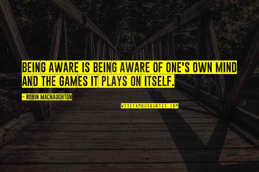 Awareness's Quotes By Robin Macnaughton: Being aware is being aware of one's own