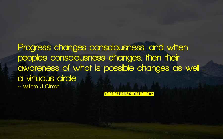 Awareness's Quotes By William J. Clinton: Progress changes consciousness, and when people's consciousness changes,