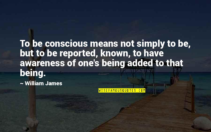 Awareness's Quotes By William James: To be conscious means not simply to be,
