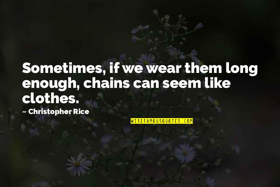 Awargi Quotes By Christopher Rice: Sometimes, if we wear them long enough, chains