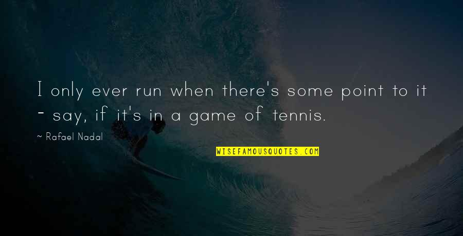 Awargi Quotes By Rafael Nadal: I only ever run when there's some point