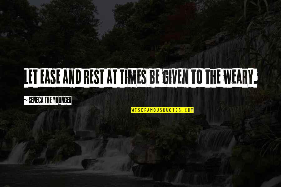 Awargi Quotes By Seneca The Younger: Let ease and rest at times be given