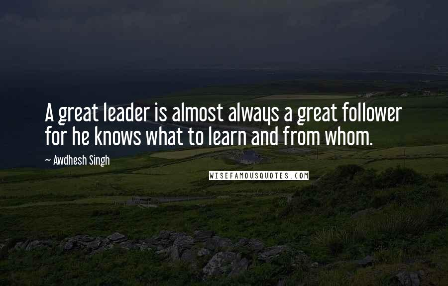 Awdhesh Singh quotes: A great leader is almost always a great follower for he knows what to learn and from whom.