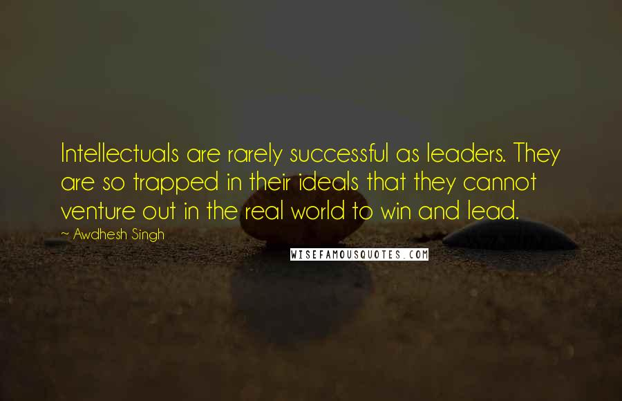 Awdhesh Singh quotes: Intellectuals are rarely successful as leaders. They are so trapped in their ideals that they cannot venture out in the real world to win and lead.