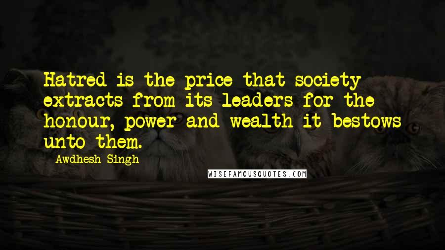 Awdhesh Singh quotes: Hatred is the price that society extracts from its leaders for the honour, power and wealth it bestows unto them.