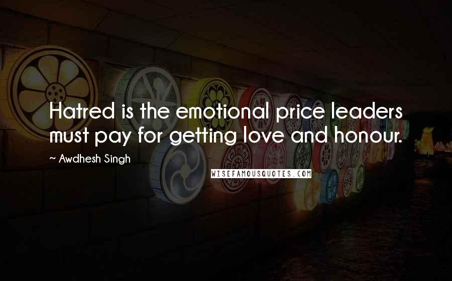 Awdhesh Singh quotes: Hatred is the emotional price leaders must pay for getting love and honour.