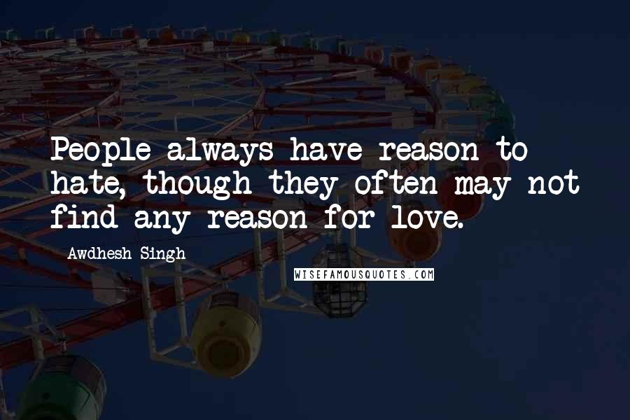 Awdhesh Singh quotes: People always have reason to hate, though they often may not find any reason for love.