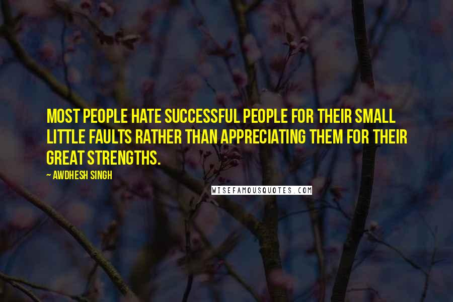 Awdhesh Singh quotes: Most people hate successful people for their small little faults rather than appreciating them for their great strengths.