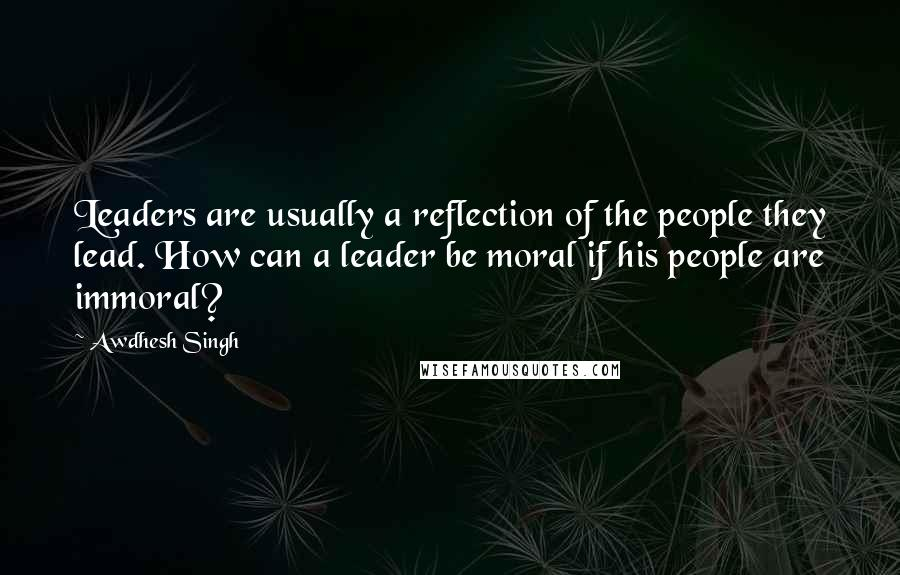 Awdhesh Singh quotes: Leaders are usually a reflection of the people they lead. How can a leader be moral if his people are immoral?