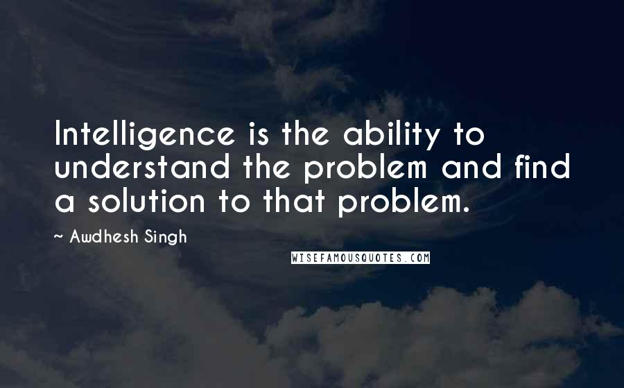 Awdhesh Singh quotes: Intelligence is the ability to understand the problem and find a solution to that problem.