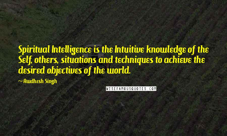 Awdhesh Singh quotes: Spiritual Intelligence is the Intuitive knowledge of the Self, others, situations and techniques to achieve the desired objectives of the world.