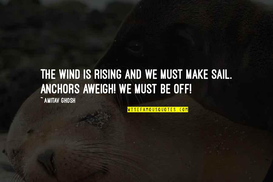 Aweigh Quotes By Amitav Ghosh: The wind is rising and we must make