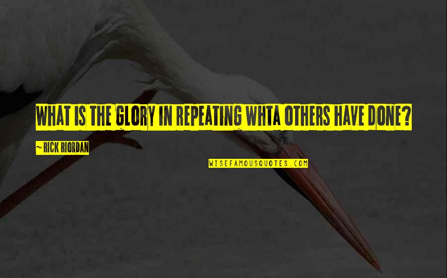 Awesome Chevy Quotes By Rick Riordan: What is the glory in repeating whta others